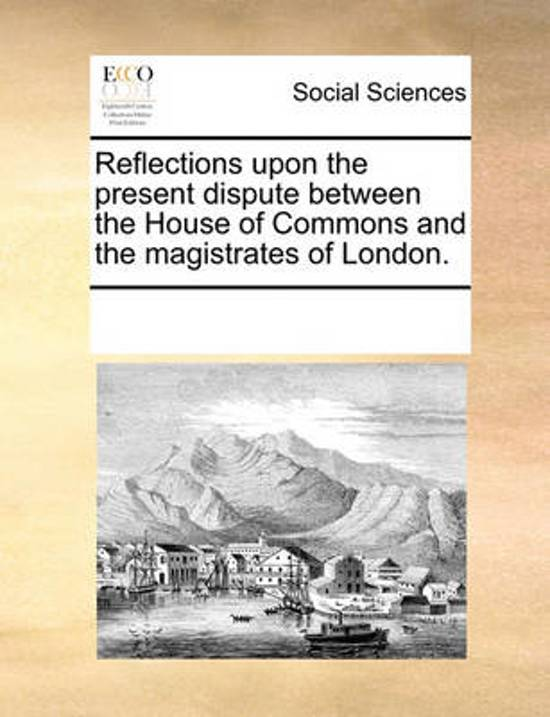 Reflections Upon the Present Dispute Between the House of Commons and the Magistrates of London