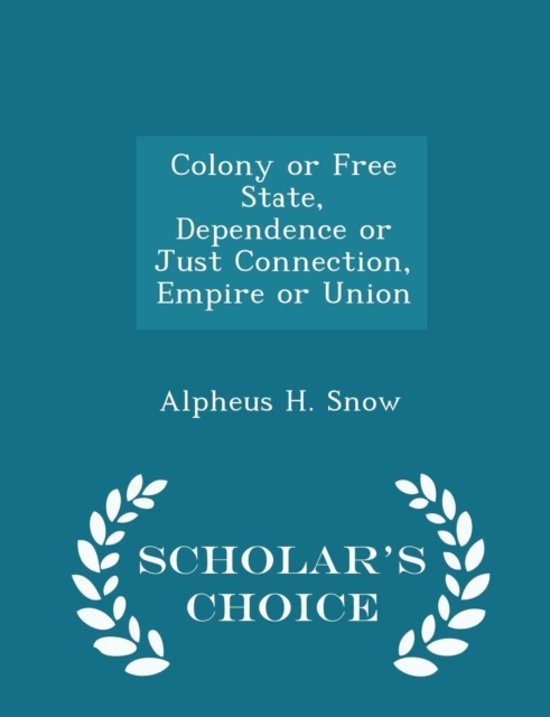Colony or Free State, Dependence or Just Connection, Empire or Union - Scholar's Choice Edition