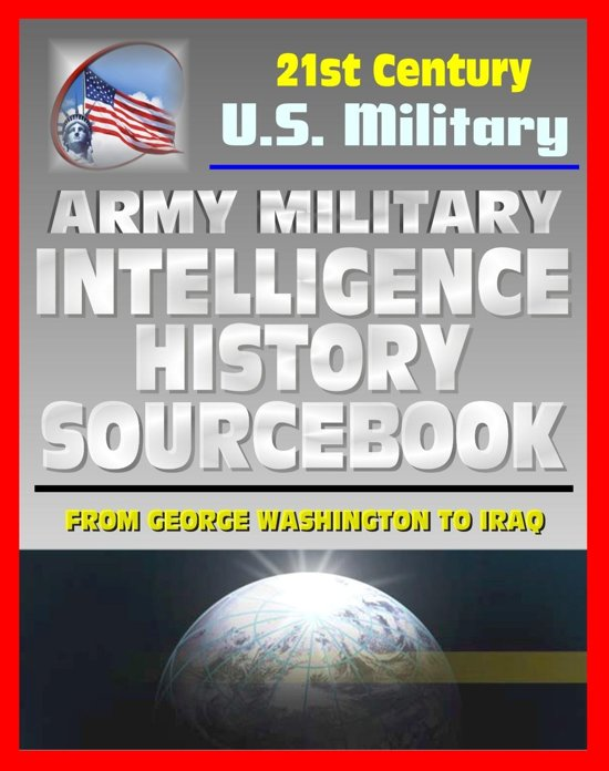 21st Century U.S. Military Documents: Army Military Intelligence History Sourcebook - Comprehensive History from George Washington to the Civil War, World War I and II, and Desert Storm
