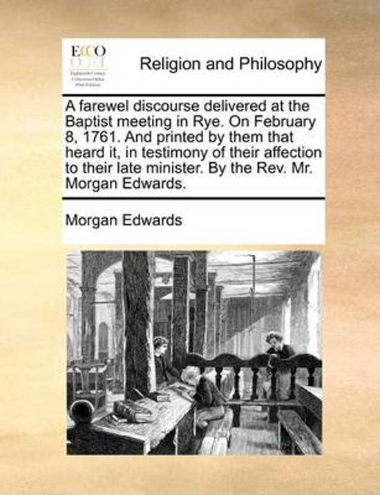 A Farewel Discourse Delivered at the Baptist Meeting in Rye. on February 8, 1761. and Printed by Them That Heard It, in Testimony of Their Affection to Their Late Minister. by the Rev. Mr. Morgan Edwards.
