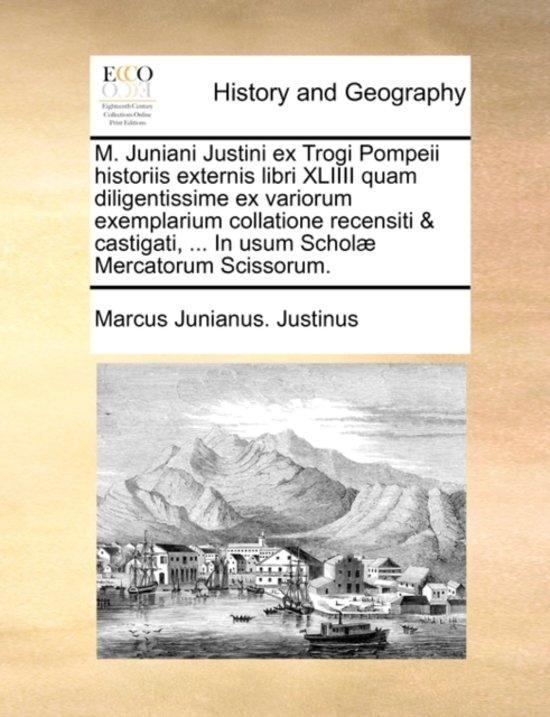 M. Juniani Justini Ex Trogi Pompeii Historiis Externis Libri XLIIII Quam Diligentissime Ex Variorum Exemplarium Collatione Recensiti & Castigati, ... in Usum Schol] Mercatorum Scissorum.