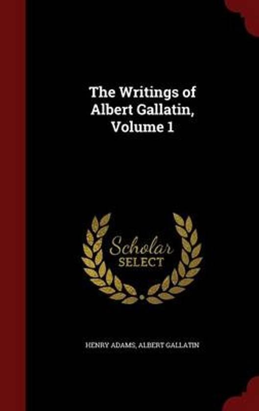 The Writings of Albert Gallatin, Volume 1