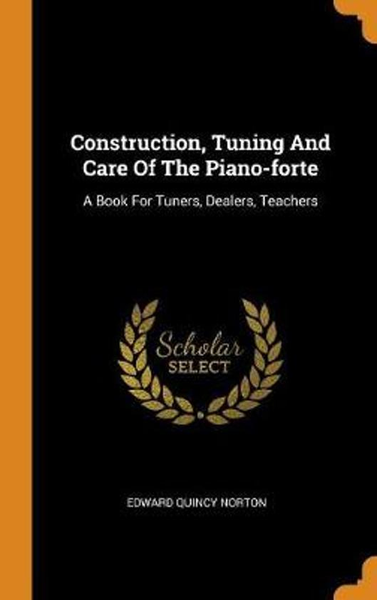 Construction, Tuning and Care of the Piano-Forte