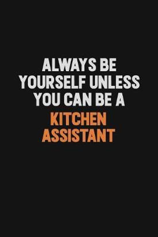 Always Be Yourself Unless You can Be A Kitchen Assistant: Inspirational life quote blank lined Notebook 6x9 matte finish