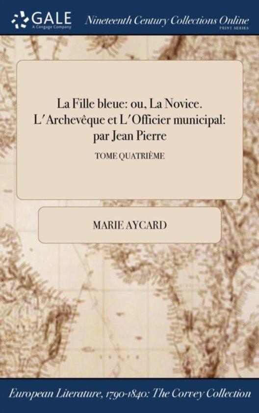 La Fille Bleue: Ou, La Novice. L'ArchevÏ&Iquest;&Frac12;Que Et L'Officier Municipal: Par Jean Pierre; Tome QuatriÏ&Iquest;&Frac12;Me