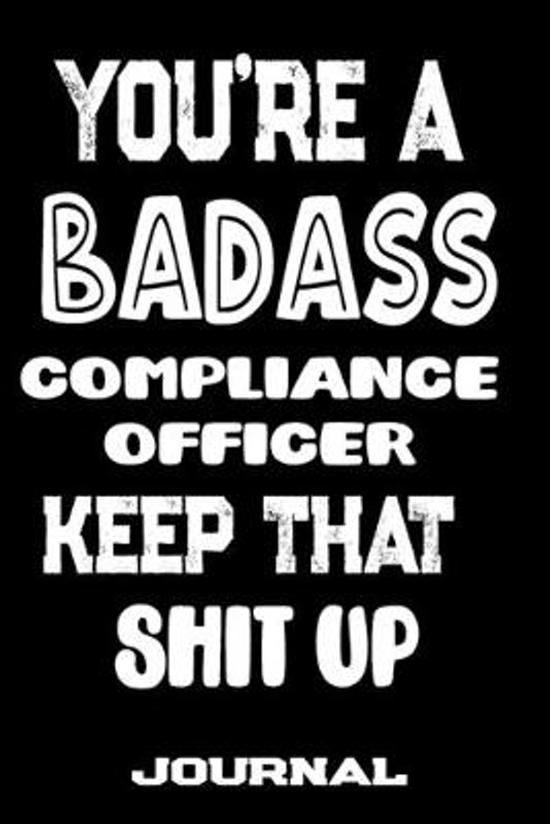 You're A Badass Compliance Officer Keep That Shit Up: Blank Lined Journal To Write in - Funny Gifts For Compliance Officer