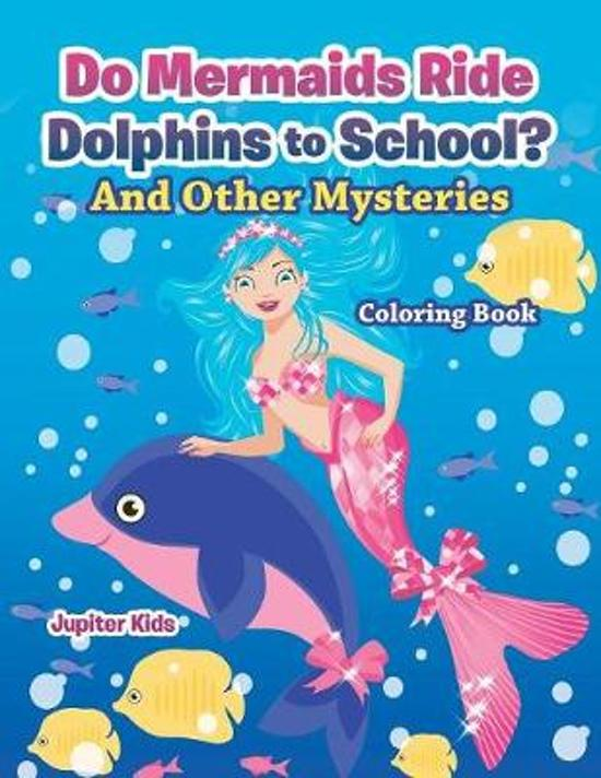 Do Mermaids Ride Dolphins to School? and Other Mysteries Coloring Book