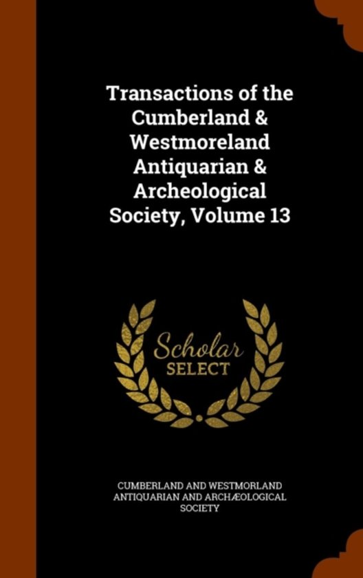 Transactions of the Cumberland & Westmoreland Antiquarian & Archeological Society, Volume 13