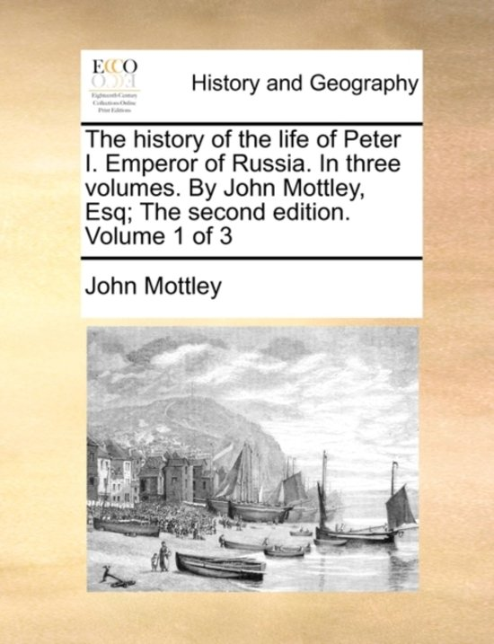 The History of the Life of Peter I. Emperor of Russia. in Three Volumes. by John Mottley, Esq; The Second Edition. Volume 1 of 3
