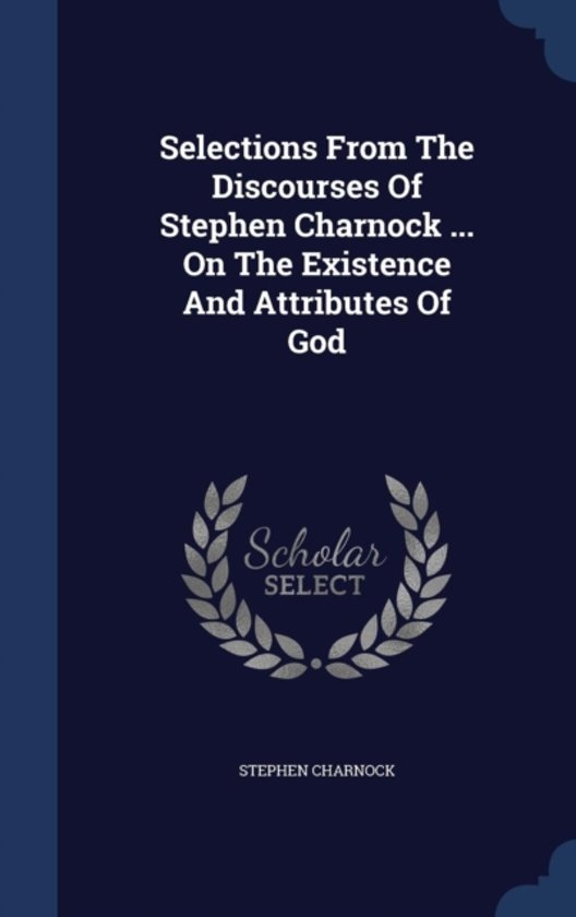 Selections from the Discourses of Stephen Charnock ... on the Existence and Attributes of God