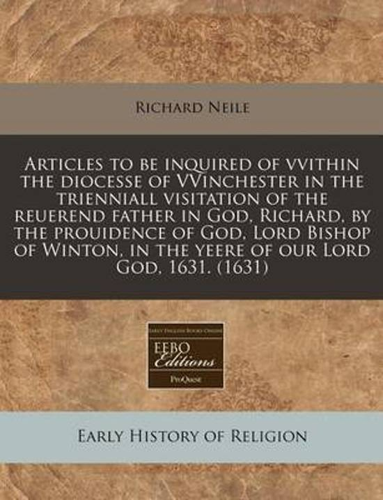 Articles to Be Inquired of Vvithin the Diocesse of Vvinchester in the Trienniall Visitation of the Reuerend Father in God, Richard, by the Prouidence of God, Lord Bishop of Winton, in the Yeere of Our Lord God, 1631. (1631)