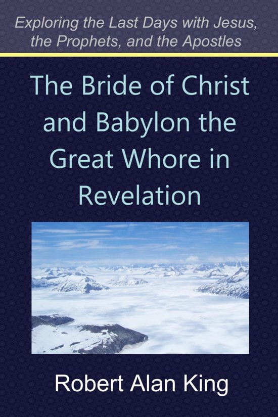 The Bride of Christ and Babylon the Great Whore in Revelation (Exploring the Last Days with Jesus, the Prophets, and the Apostles)