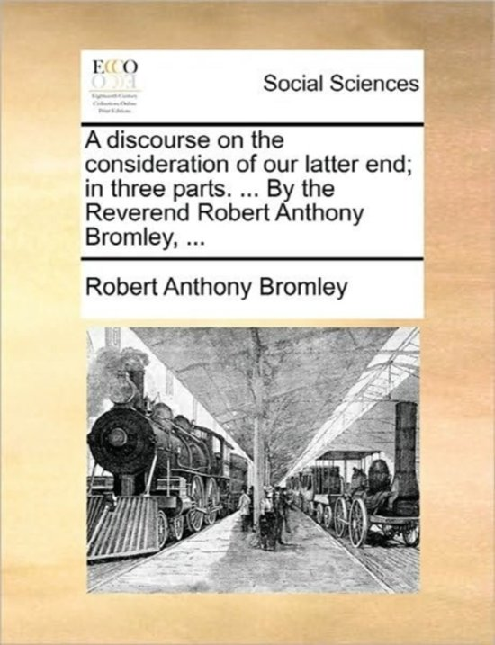 A Discourse on the Consideration of Our Latter End; In Three Parts. ... by the Reverend Robert Anthony Bromley,