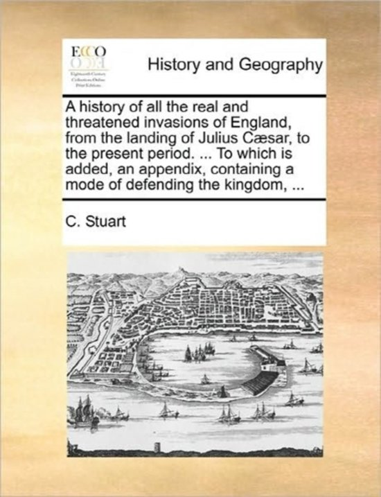 A History of All the Real and Threatened Invasions of England, from the Landing of Julius Caesar, to the Present Period. ... to Which Is Added, an Appendix, Containing a Mode of Defending the Kingdom, ...
