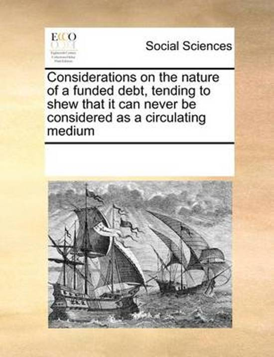 Considerations on the Nature of a Funded Debt, Tending to Shew That It Can Never Be Considered as a Circulating Medium