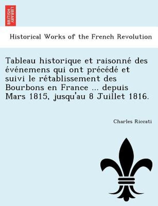 Tableau Historique Et Raisonne Des E Ve Nemens Qui Ont Pre Ce de Et Suivi Le Re Tablissement Des Bourbons En France ... Depuis Mars 1815, Jusqu'au 8 Juillet 1816.