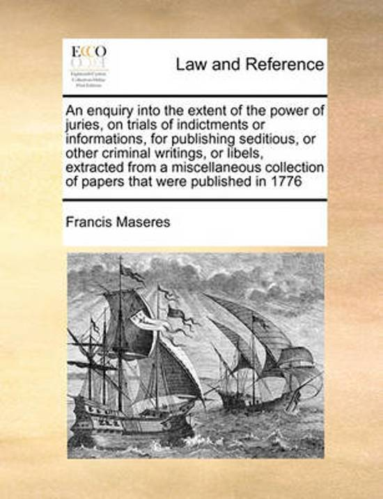 An Enquiry Into the Extent of the Power of Juries, on Trials of Indictments or Informations, for Publishing Seditious, or Other Criminal Writings, or Libels, Extracted from a Miscellaneous Collection of Papers That Were Published in 1776