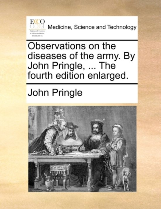 Observations on the Diseases of the Army. by John Pringle, ... the Fourth Edition Enlarged