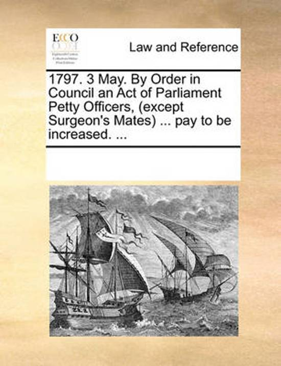 1797. 3 May. by Order in Council an Act of Parliament Petty Officers, (Except Surgeon's Mates) ... Pay to Be Increased. ...