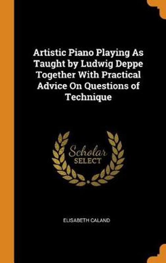 Artistic Piano Playing as Taught by Ludwig Deppe Together with Practical Advice on Questions of Technique