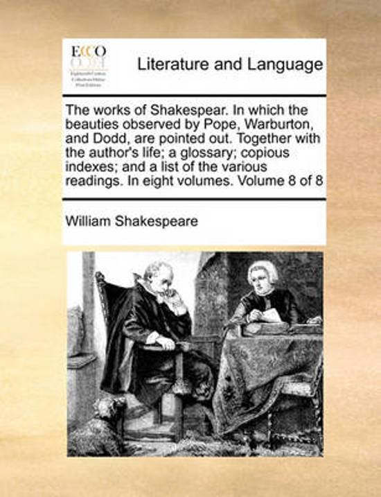 The Works of Shakespear. in Which the Beauties Observed by Pope, Warburton, and Dodd, Are Pointed Out. Together with the Author's Life; A Glossary; Copious Indexes; And, a List of the Various Readings. in Eight Volumes. Volume 8 of 8