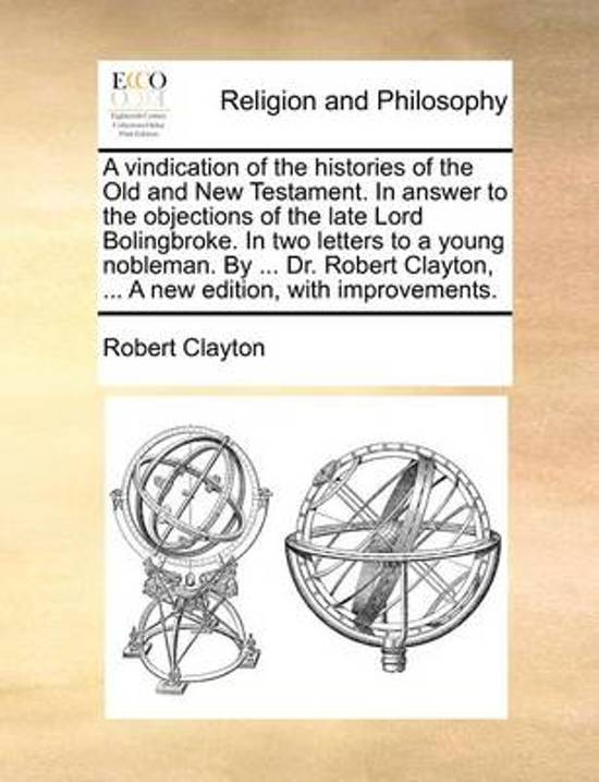 A Vindication of the Histories of the Old and New Testament. in Answer to the Objections of the Late Lord Bolingbroke. in Two Letters to a Young Nobleman. by ... Dr. Robert Clayton, ... a New Edition, with Improvements.
