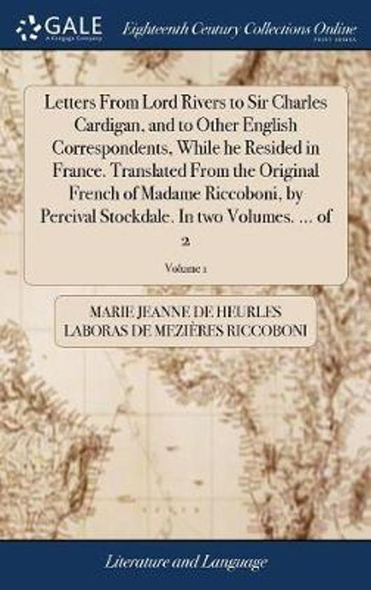 Letters from Lord Rivers to Sir Charles Cardigan, and to Other English Correspondents, While He Resided in France. Translated from the Original French of Madame Riccoboni, by Percival Stockdale. in Two Volumes. ... of 2; Volume 1