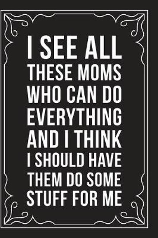 I See All These Moms Who Can Do Everything and I Think I Should Have Them Do Some Stuff for Me: Sarcastic blank lined journal, Funny 6''X9'' gift notebo