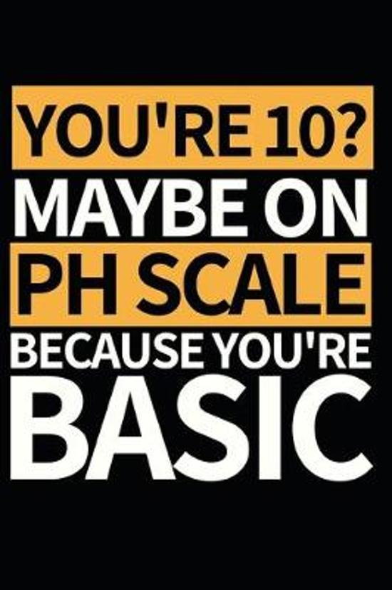 You're 10 Maybe On Ph Scale Because You're Basic: Funny Scientist Notebook/Journal (6'' X 9'') Great Thank You Gift For Scientists