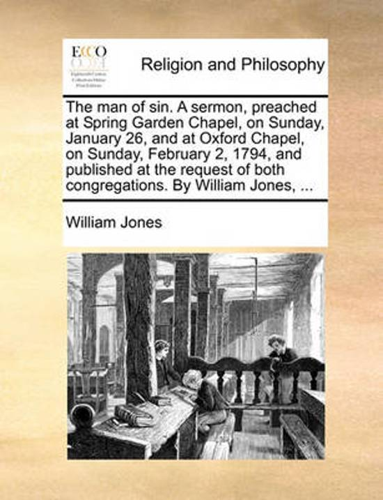 The Man of Sin. a Sermon, Preached at Spring Garden Chapel, on Sunday, January 26, and at Oxford Chapel, on Sunday, February 2, 1794, and Published at the Request of Both Congregations. by William Jones,