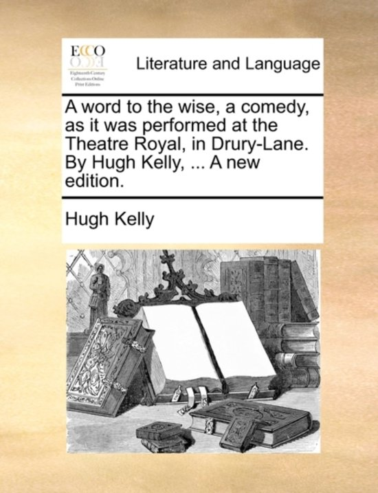 A Word to the Wise, a Comedy, as It Was Performed at the Theatre Royal, in Drury-Lane. by Hugh Kelly, ... a New Edition