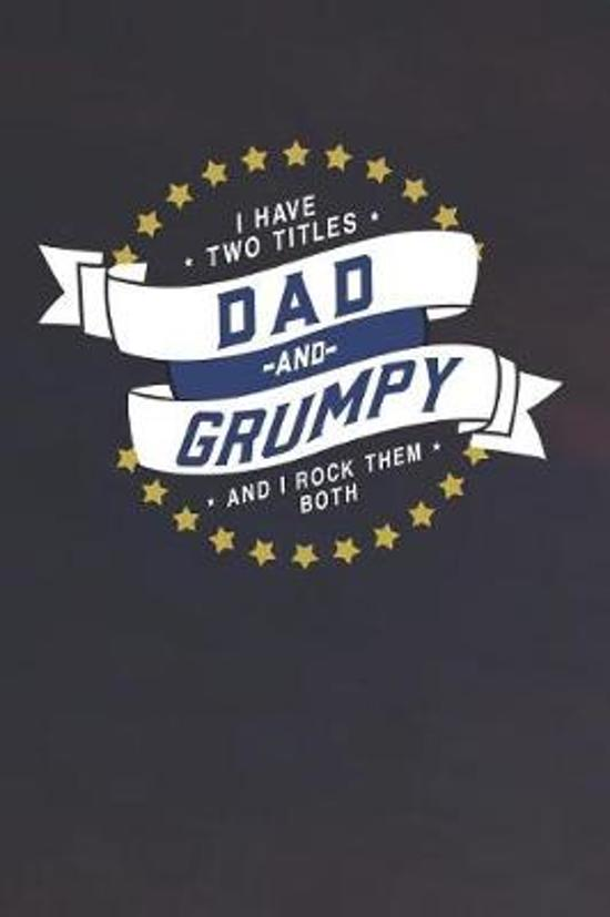 I Have Two Titles Dad And Grumpy And I Rock Them Both