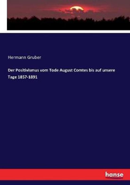 Der Positivismus vom Tode August Comtes bis auf unsere Tage 1857-1891
