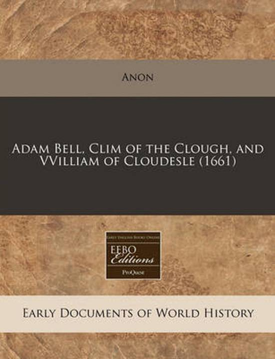 Adam Bell, CLIM of the Clough, and Vvilliam of Cloudesle (1661)