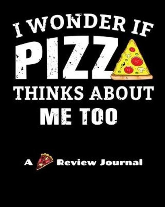 I Wonder If Pizza Thinks About Me Too (A Pizza Review Journal): 8x10 124 Page Pizza Rating Notebook For Foodies And People Who Travel To Sample Local