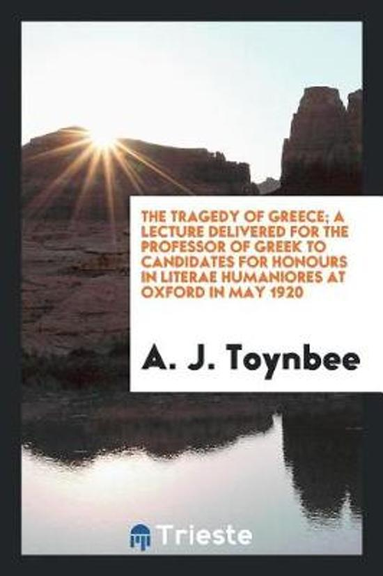 The Tragedy of Greece; A Lecture Delivered for the Professor of Greek to Candidates for Honours in Literae Humaniores at Oxford in May 1920