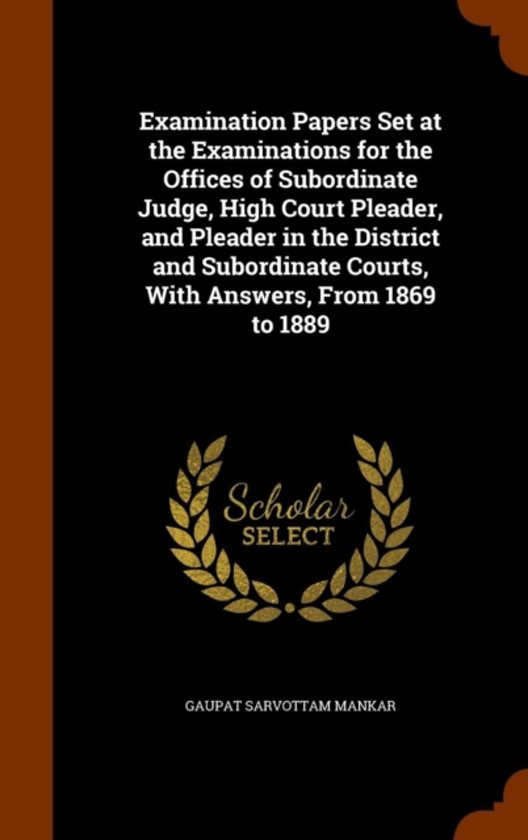 Examination Papers Set at the Examinations for the Offices of Subordinate Judge, High Court Pleader, and Pleader in the District and Subordinate Courts, with Answers, from 1869 to 1889