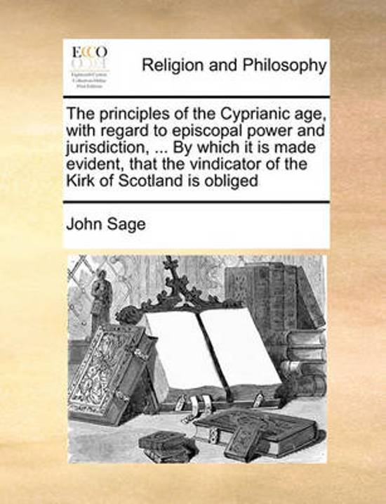 The Principles of the Cyprianic Age, with Regard to Episcopal Power and Jurisdiction, ... by Which It Is Made Evident, That the Vindicator of the Kirk of Scotland Is Obliged