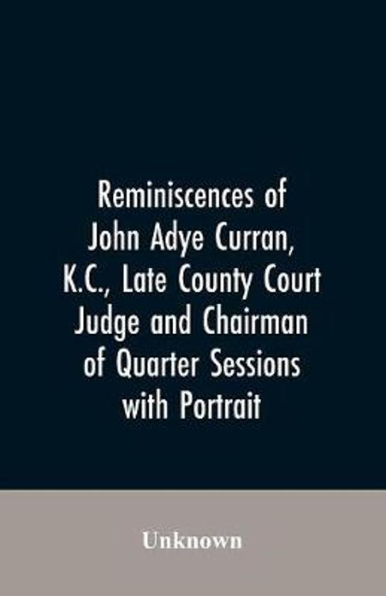 Reminiscences of John Adye Curran, K.C., late county court judge and chairman of quarter sessions