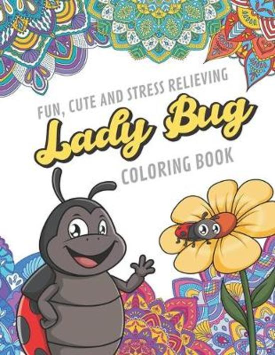 Fun Cute And Stress Relieving Lady Bug Coloring Book: Find Relaxation And Mindfulness By Coloring the Stress Away With Beautiful Black and White Lady