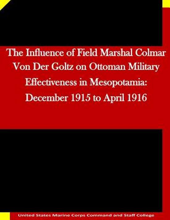 The Influence of Field Marshal Colmar Von Der Goltz on Ottoman Military Effectiveness in Mesopotamia