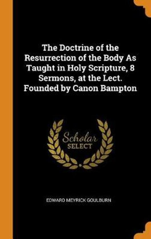 The Doctrine of the Resurrection of the Body as Taught in Holy Scripture, 8 Sermons, at the Lect. Founded by Canon Bampton