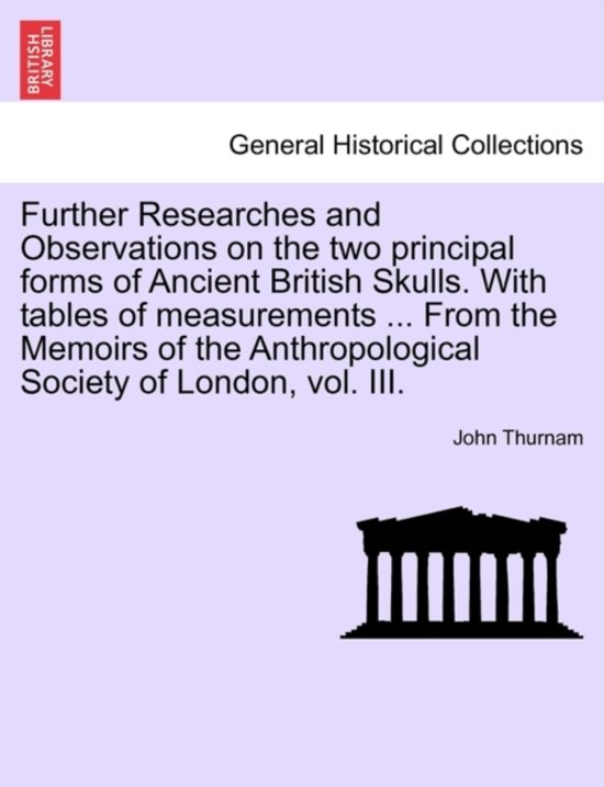 Further Researches and Observations on the Two Principal Forms of Ancient British Skulls. with Tables of Measurements ... from the Memoirs of the Anthropological Society of London, Vol. III.