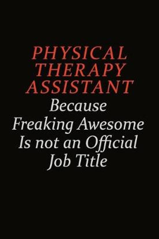 Physical Therapy assistant Because Freaking Awesome Is Not An Official Job Title: Career journal, notebook and writing journal for encouraging men, wo