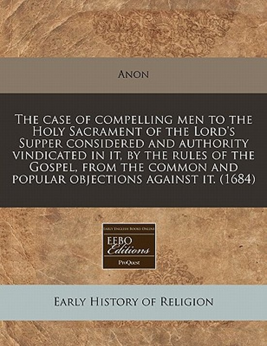The Case of Compelling Men to the Holy Sacrament of the Lord's Supper Considered and Authority Vindicated in It, by the Rules of the Gospel, from the Common and Popular Objections Against It. (1684)