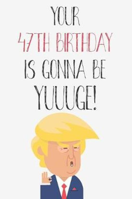 Your 47th Birthday Is Gonna Be Yuuuge