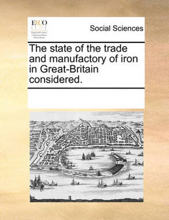 The State of the Trade and Manufactory of Iron in Great-Britain Considered.
