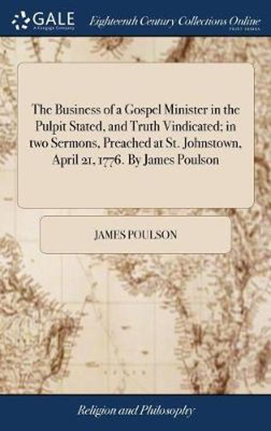 The Business of a Gospel Minister in the Pulpit Stated, and Truth Vindicated; In Two Sermons, Preached at St. Johnstown, April 21, 1776. by James Poulson
