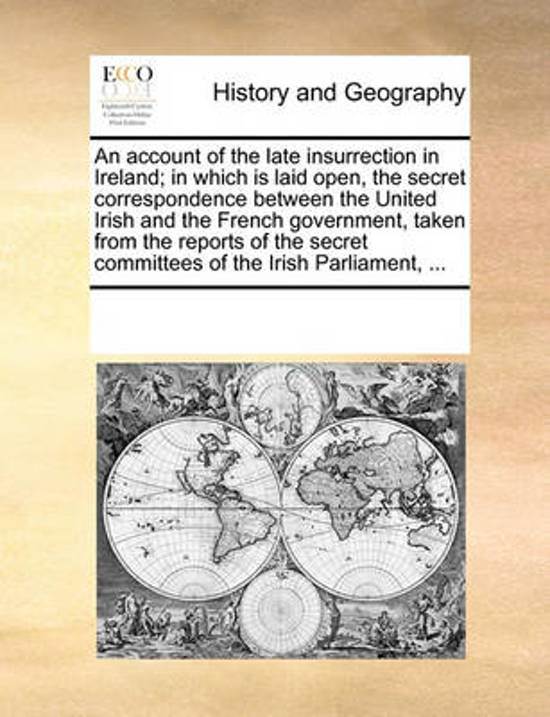 An Account of the Late Insurrection in Ireland; In Which Is Laid Open, the Secret Correspondence Between the United Irish and the French Government, Taken from the Reports of the Secret Committees of the Irish Parliament,