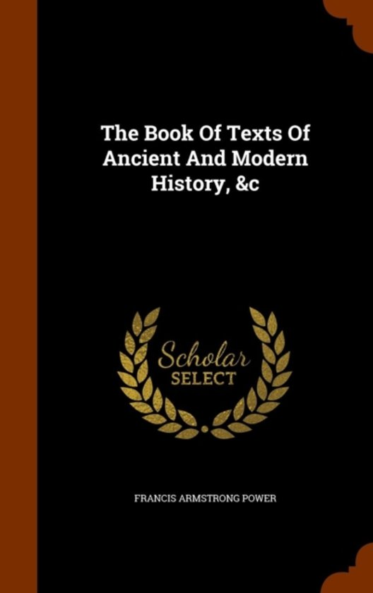 The Book of Texts of Ancient and Modern History, &C